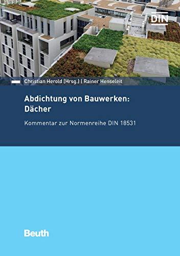 Abdichtung von Bauwerken: Dächer: Kommentar zur Normenreihe DIN 18531 (Beuth Kommentar)