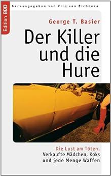 Der Killer und die Hure: Die Lust am Töten. Verkaufte Mädchen, Koks und jede Menge Waffen (Edition BoD) von [Basier, George T., Eichborn, Vito von]