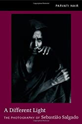 A Different Light: The Photography of Sebastiao Salgado by Parvati Nair (2012-03-25)
