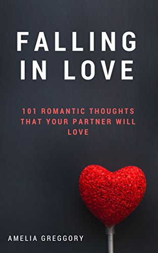 Falling In Love: 101 Romantic Thoughts That Your Partner Will Love