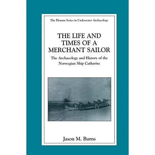 [The Life and Times of a Merchant Sailor: The Archaeology and History of the Norwegian Ship Catharine (The Springer Series in Underwater Archaeology)] [By: Burns, Jason M.] [November, 2002]