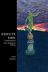 Execute This: Confessions of a Mormon Freak