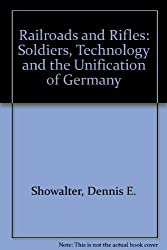 Railroads and Rifles: Soldiers, Technology and the Unification of Germany by Dennis E. Showalter (1986-05-03)