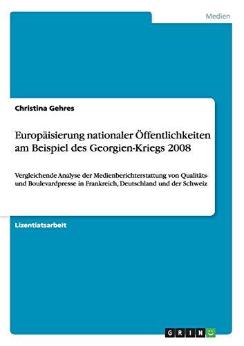 Europäisierung nationaler Öffentlichkeiten am Beispiel des Georgien-Kriegs 2008: Vergleichende Analyse der Medienberichterstattung von Qualitäts- und ... in Frankreich, Deutschland und der Schweiz