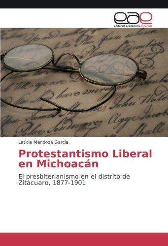 Descargar Libro Protestantismo Liberal en Michoacán: El presbiterianismo en el distrito de Zitácuaro, 1877-1901 de Leticia Mendoza García