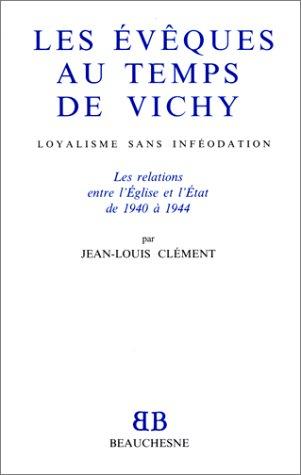 Les évêques au temps de Vichy: Loyalisme sans inféodation : les relations entre l'Eglise et l'Etat de 1940 à 1944 par Jean-Louis Clément