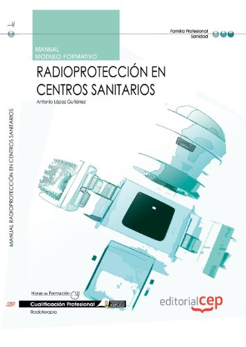 Manual Radioprotección en centros sanitarios. Cualificaciones profesionales por Antonio López Gutiérrez