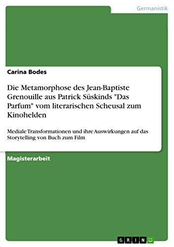 """Die Metamorphose des Jean-Baptiste Grenouille aus Patrick Süskinds """"Das Parfum"""" vom literarischen Scheusal zum Kinohelden: Mediale Transformationen und ... auf das Storytelling von Buch zum Film"""