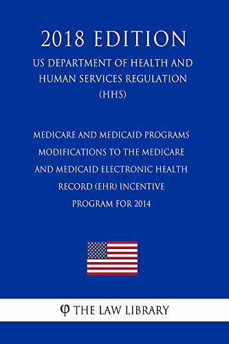 Medicare and Medicaid Programs - Modifications to the Medicare and Medicaid Electronic Health Record (EHR) Incentive Program for 2014 (US Department of ... Regulation) (HHS) (201 (English Edition)