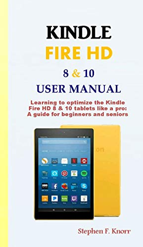 KINDLE FIRE HD 8 & 10 USER MANUAL: Learning to optimize the Kindle Fire HD 8 & 10 tablets like a pro: A guide for beginners and seniors (English Edition) (Fire Für Kindle Dummies)