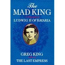 The Mad King: Biography of Ludwig II of Bavaria