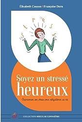 Soyez un stressé heureux : Apprivoiser son stress pour réequilibrer sa vie