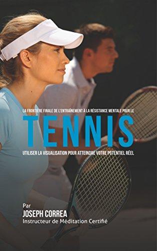 La Frontière Finale De L'entraînement a la Résistance pour le Tennis: Utiliser la Visualisation pour Atteindre Votre Potentiel Réel par Joseph Correa