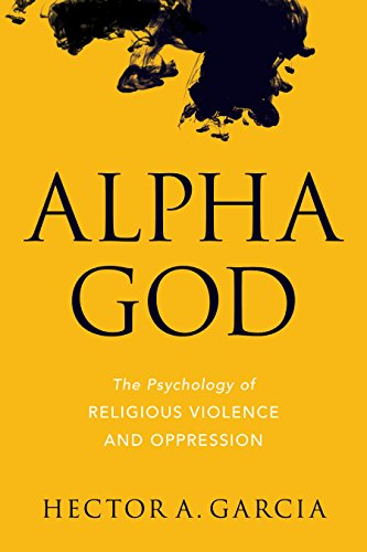 Alpha God: The Psychology of Religious Violence and Oppression por Hector A. Garcia