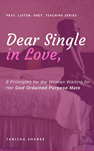 Dear Single in Love,: 8 Principles for the Woman Waiting for Her God Ordained Purpose Mate (Pray. Listen. Obey. Teaching Series) (English Edition)