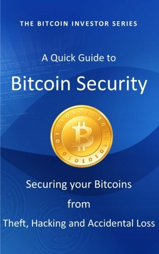 A Quick Guide to Bitcoin Security: Securing your Bitcoins from Theft, Hacking and Accidental Loss (Bitcoin Investor Series)