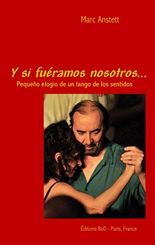 Y si fuéramos nosotros: Pequeño elogio de un tango de los sentidos por Marc Anstett