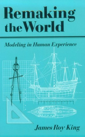 Remaking the World: Modeling in Human Experience por James Roy King