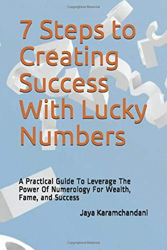 7 Steps to Creating Success With Lucky Numbers: A Practical Guide To Leverage The Power Of Numerology For Wealth, Fame, and Success
