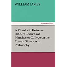 A Pluralistic Universe Hibbert Lectures at Manchester College on the Present Situation in Philosophy (TREDITION CLASSICS)