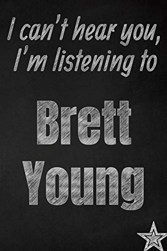 I can't hear you, I'm listening to Brett Young creative writing lined journal: Promoting band fandom and music creativity through journaling...one day at a time (Bands series, Band 858) -