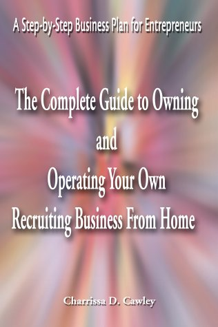 The Complete Guide to Owning and Operating Your Own Recruiting Business from Home: A Step-By-Step Business Plan for Entrepreneurs
