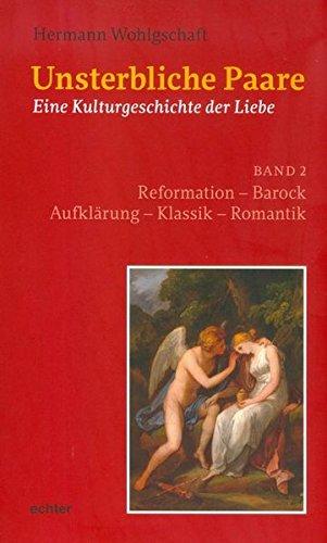 Unsterbliche Paare: Eine Kulturgeschichte der Liebe, Band 2: Reformation Barock Aufklärung Klassik Romantik