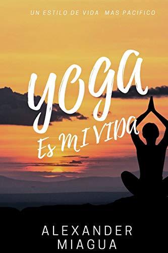 YOGA ES MI VIDA: Aliviar El Estrés,Yoga Terapéutico, Aumentar La Flexibilidad y Ganar Fuerza /las posturas de yoga, ejercicios, técnicas y guía para ...