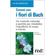 Curarsi con i fiori di Bach. La floriterapia: un metodo di cura naturale e gentile per ristabilire un salutare equilibrio tra il corpo e la mente