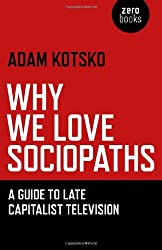 Why We Love Sociopaths: A Guide To Late Capitalist Television by Adam Kotsko (2012-04-16)