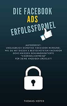 Die Facebook Ads Erfolgsformel - Aufgedeckt: Unglaublich günstige Facebook Werbung! Wie Du mit 3 bestgehüteten Facebook Geheimnissen gewinnorientierte Niedrigklickpreise für deine Anzeigen erzielst