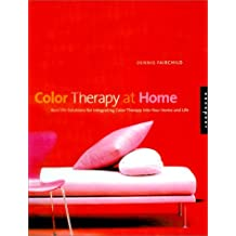 Color Therapy at Home: Real-Life Solutions for Adding Color to Your Life: Real-life Solutions for Adding Color Therapy to Your Life