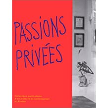 Passions privées. Collections particulières d'art moderne et contemporain en France