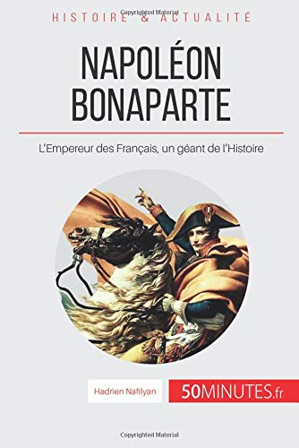 Napoléon Bonaparte: L'Empereur des Français, un géant de l'Histoire