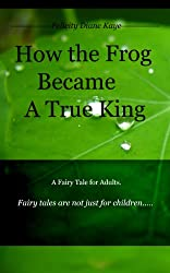 How the Frog Became a True King: A Fairy Tale for Adults