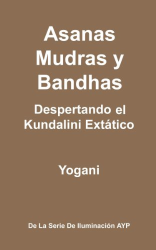 Asanas, Mudras y Bandhas - Despertando el Kundalini Extático (La Serie de Iluminación AYP nº 4) por Yogani