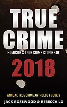 True Crime 2018: Homicide & True Crime Stories of 2018 (Annual True Crime Anthology Book 3) (English Edition) par [Rosewood, Jack, Lo, Rebecca]