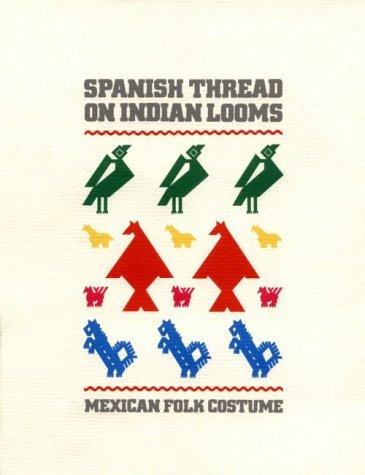 Spanish Thread on Indian Looms: Mexican Folk Costume by Frances F. Berdan (1988-08-06)