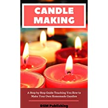 Candle Making: A Step by Step Guide Teaching You How to Make Your Own Homemade Candles (English Edition)