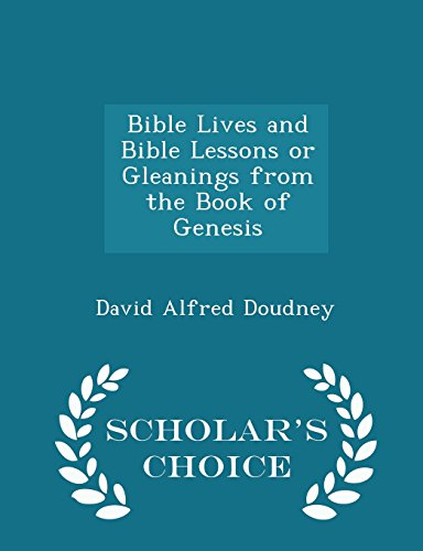 Bible Lives and Bible Lessons or Gleanings from the Book of Genesis - Scholar's Choice Edition