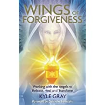 Wings of Forgiveness: Working With The Angels To Release, Heal And Transform by Kyle Gray (2015-04-27)