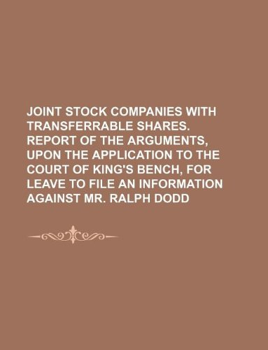 Bench Stock (Joint Stock Companies with Transferrable Shares. Report of the Arguments, Upon the Application to the Court of King's Bench, for Leave to File an Information Against Mr. Ralph Dodd)