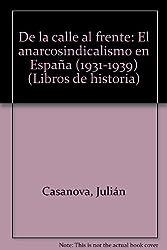 De la calle al frente: El anarcosindicalismo en Espana (1931-1939) (Libros de historia) (Spanish Edition) by Julian Casanova (1997-08-02)