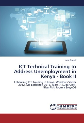 ICT Technical Training to Address Unemployment in Kenya - Book II: Enhancing ICT Training in Kenya: Windows Server 2012, MS Exchange 2013, JBoss 7, SugarCRM, GlassFish, Joomla & eyeOS