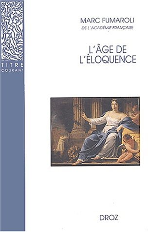 L'Âge de l'éloquence : Réthorique et res literaria de la Renaissance au seuil de l'époque classique