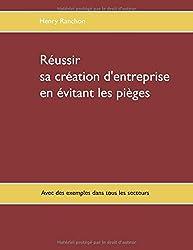 Réussir sa création d'entreprise en évitant les pièges : Illustré par de nombreux cas dans l'industrie, les services, le commerce