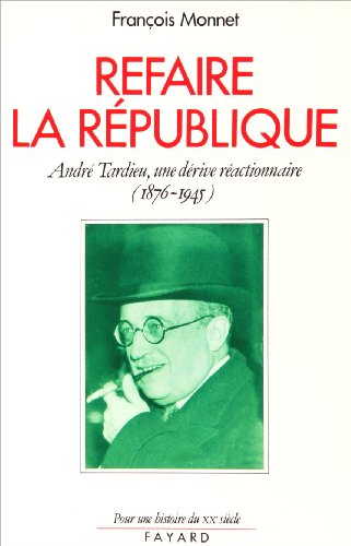 Refaire la République. André Tardieu, une dérive réactionnaire, 1876-1945