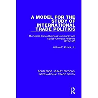 A Model for the Study of International Trade Politics: The United States Business Community and Soviet-American Relations 1975-1976 (Routledge Library Editions: International Trade Policy)