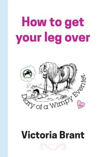 How to get your leg over: Diary of a Wimpy Eventer (The Wimpy Trilogy)