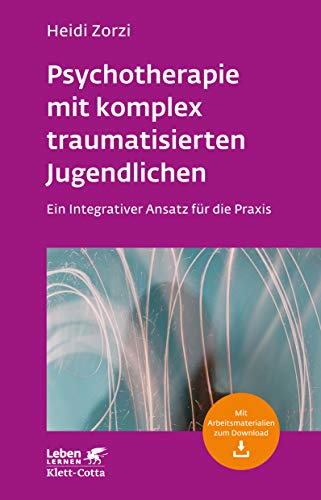 Psychotherapie mit komplex traumatisierten Jugendlichen: Ein Integrativer Ansatz für die Praxis (Leben lernen)